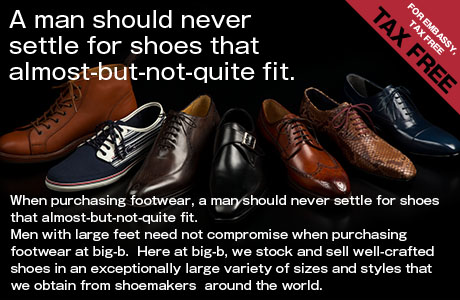 FOR EMBASSY, TAX FREE / A man should never settle for shoes that almost-but-not-quite fit.When purchasing footwear, a man should never settle for shoes that almost-but-not-quite fit.Men with large feet need not compromise when purchasing footwear at big-b.  Here at big-b, we stock and sell well-crafted shoes in an exceptionally large variety of sizes and styles that we obtain from shoemakers  around the world.